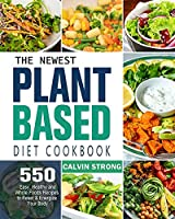 The Newest Plant Based Diet Cookbook: 500 Easy, Healthy and Whole Foods Recipes to Reset & Energize Your Body