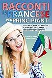Racconti in Francese per Principianti: 10 storie bilingue per imparare il francese e migliorare il vocabolario divertendoti (Libri per imparare facilmente le lingue straniere (Collana di Racconti))