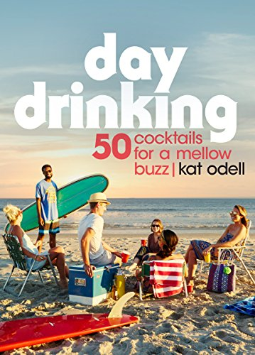 Day Drinking: 50 Cocktails for a Mellow Buzz (English Edition)