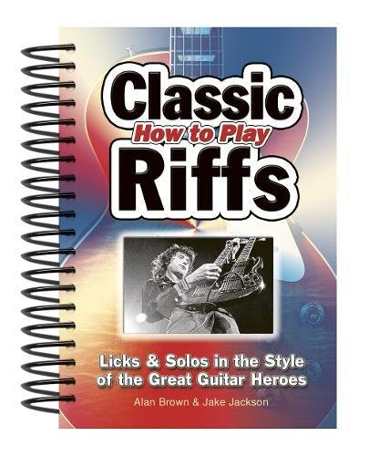 How to Play Classic Riffs: Licks & Solos in the Style of the Great Guitar Heroes