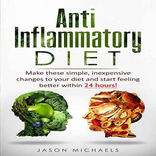 Anti-Inflammatory Diet: Make These Simple, Inexpensive Changes to Your Diet and Start Feeling Better within 24 Hours! audiobook cover art