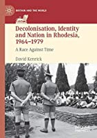 Decolonisation, Identity and Nation in Rhodesia, 1964-1979: A Race Against Time (Britain and the World)