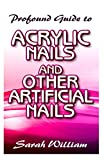 Profound Guide To Acrylic Nails and other Artificial Nails: A Complete guide to all you need to know about Acrylic Nails and other artificial nails!