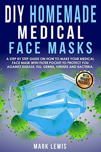 DIY Homemade Medical Face Mask: A Step by Step Guide on How to Make Your Medical Face Mask With Filter Pocket to Protect you Against Disease, Flu, Germs, Viruses and Bacteria (English Edition)