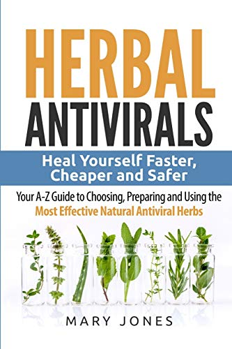 Compare Textbook Prices for Herbal Antivirals: Heal Yourself Faster, Cheaper and Safer - Your A-Z Guide to Choosing, Preparing and Using the Most Effective Natural Antiviral Herbs  ISBN 9781544295787 by Jones, Mary,Antivirals, Herbal