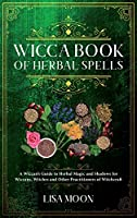 Wicca Book of Herbal Spells: A Wiccan's Guide to Herbal Magic and Shadows for Wiccans, Witches and other Practitioners of Witchcraft