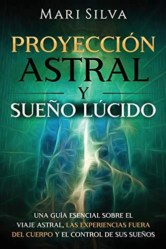 Proyección astral y sueño lúcido: Una guía esencial sobre el viaje astral, las experiencias fuera del cuerpo y el control de sus sueños (Spanish Edition)