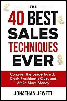 The 40 Best Sales Techniques Ever: Conquer the Leaderboard, Crash President's Club, and Make More Money by [Jonathan Jewett]