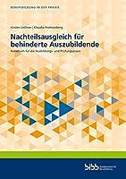 Nachteilsausgleich fuer behinderte Auszubildende: Handbuch fuer die Ausbildungs- und Pruefungspraxis