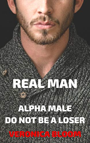REAL MAN: ALPHA MALE. DO NOT BE A LOSER, BUT A REAL...