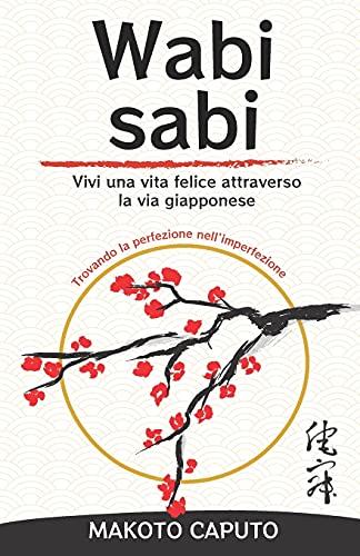 Wabi Sabi: Vivi una vita felice attraverso la via giapponese trovando la perfezione nell'imperfezione