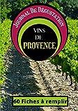 Journal De Dégustation Des Vins De Provence: Carnet à remplir pour Amateur de Vin - Œnologue - Sommelier ET Gouteur / 60 fiches / 1 page Bonus sur le terroir / Sommaire