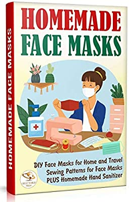 Homemade Face Masks: DIY Face Masks for Home and Travel. Sewing Patterns for Face Masks PLUS Homemade Hand Sanitizer by