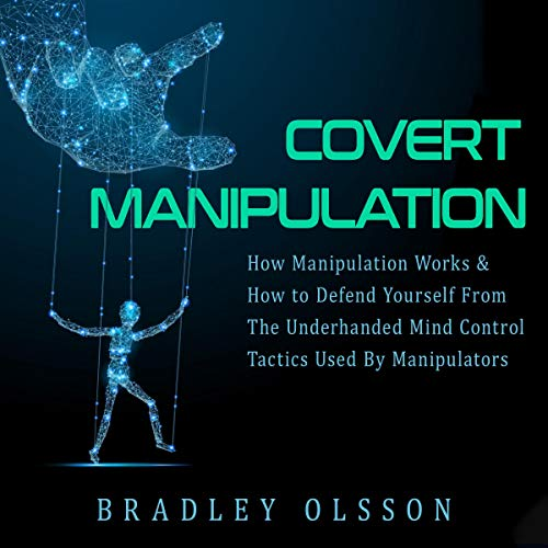 Covert Manipulation: How Manipulation Works & How to Defend Yourself from the Underhanded Mind Control Tactics Used by Manipulators cover art