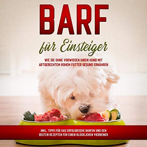 BARF für Einsteiger: Wie Sie ohne Vorwissen Ihren Hund mit artgerechtem rohem Futter gesund ernähren - inkl. Tipps für das erfolgreiche Barfen und den besten Rezepten für einen glücklichen Vierbeiner