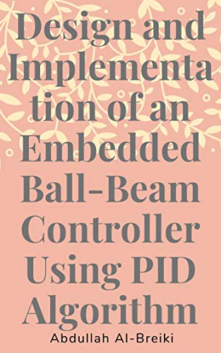 Design and Implementation of an Embedded Ball-Beam Controller Using PID Algorithm: Controller Using PID Algorithm, control systems engineering, pid control (English Edition)