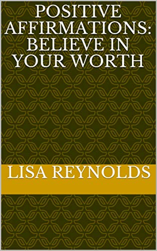 Positive Affirmations: Believe In Your Worth by [Lisa Reynolds]