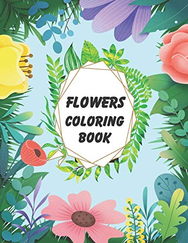 Flowers Coloring Book: An Adult Coloring Book with Flower Collection, Stress Relieving Flower Designs for Relaxation (Flower Coloring Book For Seniors In Large Print: Adult Activity Coloring Book)