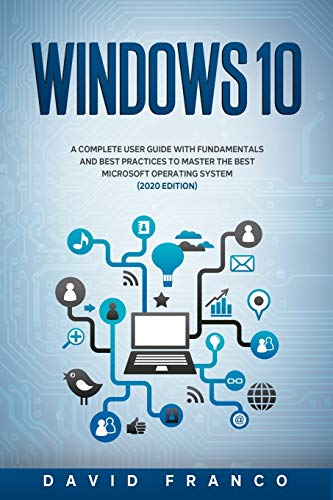 Windows 10: A Complete User Guide With Fundamentals and Best Practices To Master The Best Microsoft Operating System (2020 edition)