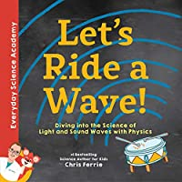 Let's Ride a Wave!: Diving into the Science of Light and Sound Waves With Physics (Everyday Science Academy)