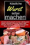 Köstliche Wurst selber machen: Wursten leicht gemacht mit über 100 Rezepten | Salami, Schinken, Bratwurst, Speck, Aufschnitt, DDR-Rezepte uvm. | In bester...