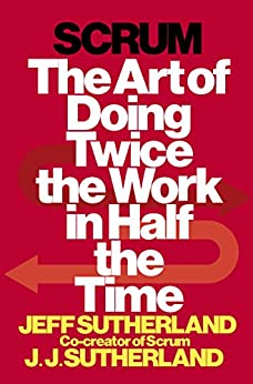 Scrum: The Art of Doing Twice the Work in Half the Time by [Jeff Sutherland, J.J. Sutherland]