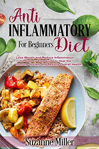 Anti-Inflammatory Diet for Beginners: Lose Weight and Reduce Inflammation, the Step by Step Guide to Heal the Immune System and Restore Overall Health.