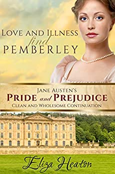 Love and Illness find Pemberley: (Jane Austen's Pride and Prejudice Clean and Wholesome Continuation) Book 1 of 4 by [Eliza Heaton, His Everlasting Love Media]