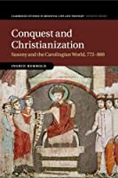 Conquest and Christianization: Saxony and the Carolingian World, 772–888 (Cambridge Studies in Medieval Life and Thought: Fourth Series)