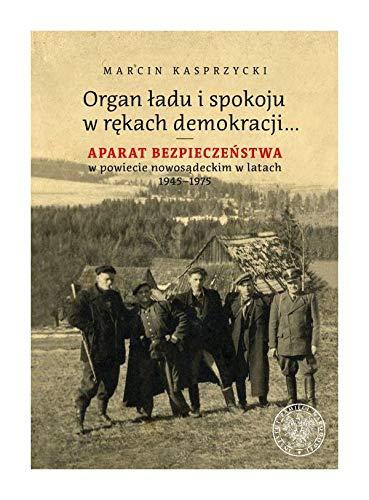 Organ ładu i spokoju w rękach demokracji: Aparat bezpieczeństwa w powiecie nowosądeckim w latach 1945–1975