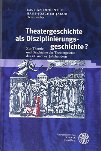 Theatergeschichte als Disziplinierungsgeschichte?: Zur Theorie und Geschichte der Theatergesetze des 18. und 19. Jahrhunderts (Proszenium / Beiträge zur historischen Theaterpublikumsforschung, Band 6)