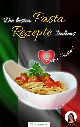 Pasta Rezepte: Die besten Pasta Rezepte Italiens Ti amo, Pasta!: Nudeln selber machen