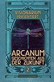 VISIONARIUM präsentiert: Arcanum. Geschichten aus der Zukunft (Volume 2) (German Edition)