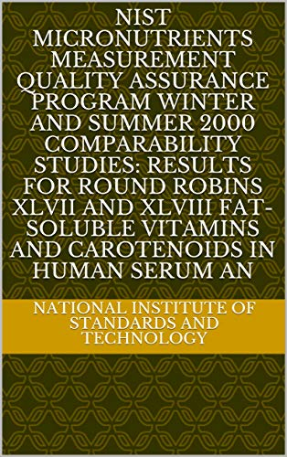 NIST Micronutrients Measurement Quality Assurance Program Winter and Summer 2000 Comparability Studies: Results for Round Robins XLVII and XLVIII Fat-Soluble ... in Human Serum an (English Edition)