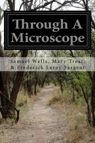 Through A Microscope: Something of the Science Together with Many Curious Observations Indoor and Out and Directions for a Home-Made Microscope