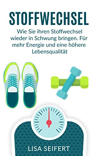 Stoffwechsel: Wie Sie ihren Stoffwechsel wieder in Schwung bringen. Für mehr Energie und eine höhere Lebensqualität. (Stoffwechsel, Stoffwechsel beschleunigen)