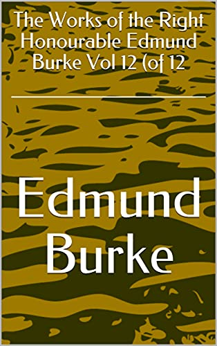 The Works of the Right Honourable Edmund Burke Vol 12 (of 12 (English Edition)