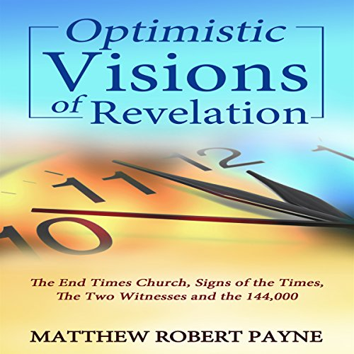 Optimistic Visions of Revelation     The End Times Church, Signs of the Times, the Two Witnesses and the 144,000              By:                                                                                                                                 Matthew Robert Payne                               Narrated by:                                                                                                                                 Andrew DeMario                      Length: 2 hrs and 22 mins     13 ratings     Overall 4.8