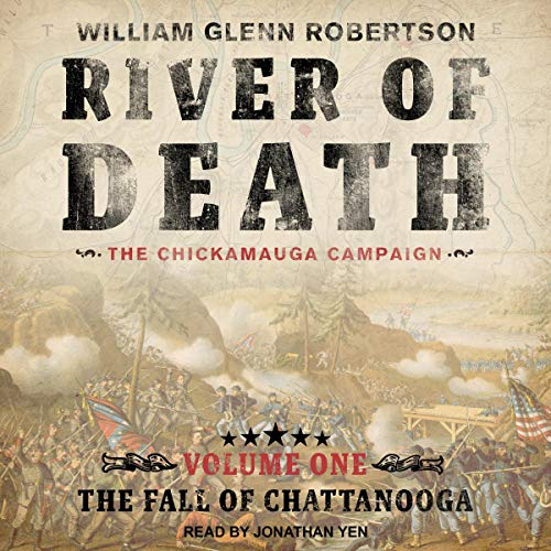 The Fall of Chattanooga     River of Death: The Chickamauga Campaign, Volume 1              By:                                                                                                                                 William Glenn Robertson                               Narrated by:                                                                                                                                 Jonathan Yen                      Length: 27 hrs and 32 mins     4 ratings     Overall 4.8