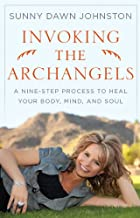 Invoking the Archangels A Nine-Step Process to Heal Your Body, Mind and Soul