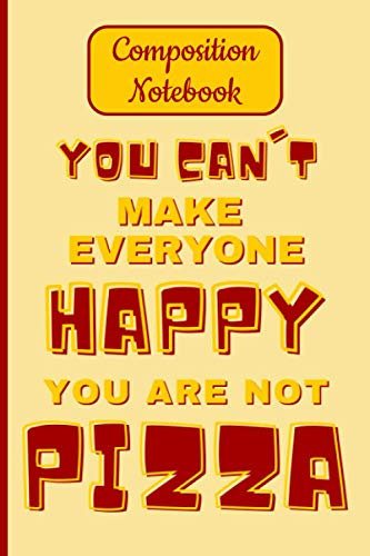 You Can't Make Everyone Happy You Are Not Pizza: Funny Pizza Lovers Journals and Notebooks, 120 Page Lined Journal Paper (6' x 9') With Date and Days, ... Members Perfect for Kids, Teens and Adults