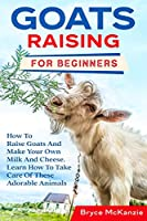 Goats Raising For Beginners: How To Raise Goats And Make Your Own Milk And Cheese. Learn How To Take Care Of These Adorable Animals
