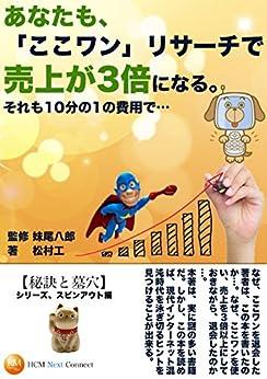 [松村 工, 妹尾 八郎]のあなたも「ここワン」リサーチで売上が3倍になる。それも10分の1の費用で…【監修】妹尾八郎