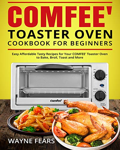 COMFEE' Toaster Oven Cookbook for Beginners: Easy Affordable Tasty Recipes for Your COMFEE' Toaster Oven to Bake, Broil, Toast and More (English Edition)