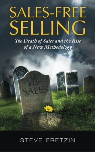 Compare Textbook Prices for Sales-Free Selling: The Death of Sales and the Rise of a New Methodology  ISBN 9781480217942 by Fretzin, Steve