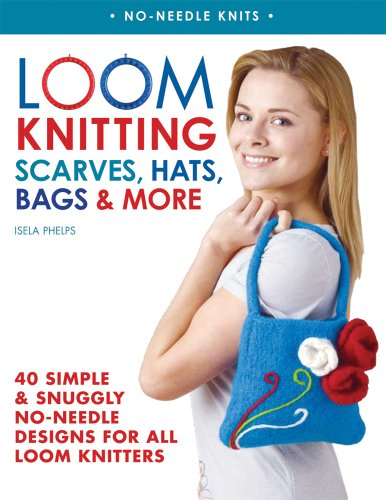 Loom Knitting Scarves, Hats, Bags & More: 40 Simple and Snuggly No-Needle Designs for All Loom Knitters (No-Needle Knits)