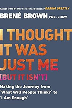 I Thought It Was Just Me  but it isn t   Making the Journey from  What Will People Think?  to  I Am Enough