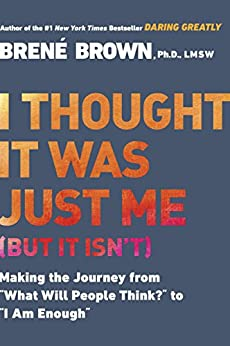 """I Thought It Was Just Me (but it isn't): Making the Journey from """"What Will People Think?"""" to """"I Am Enough"""" by [Brené Brown]"""