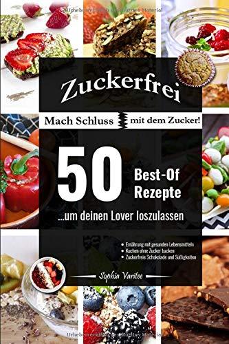 Zuckerfrei: Mach Schluss mit dem Zucker! 50 Best-Of Rezepte ...um deinen Lover loszulassen - Ernährung mit gesunden Lebensmitteln - Kuchen ohne Zucker backen - zuckerfreie Schokolade und Süßigkeiten