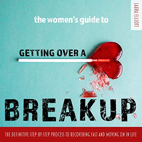 The Women's Guide to Getting over a Breakup: The Definitive Step-by-Step Process to Recovering Fast and Moving On in Life